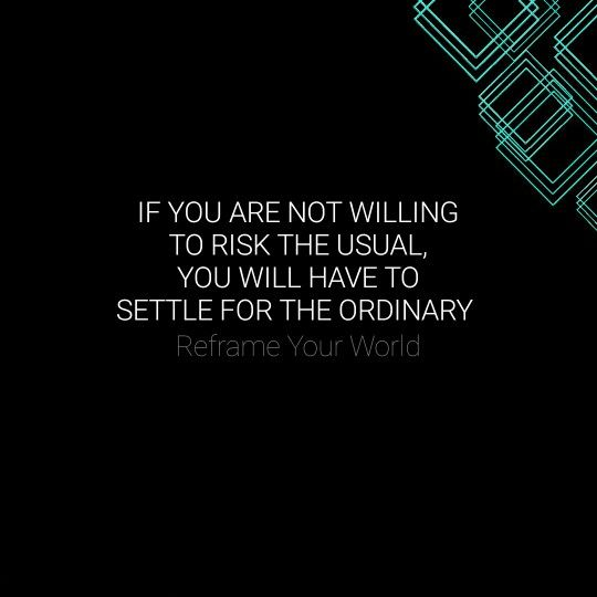 If you are not willing to risk the usual, you will have to settle for the ordinary. #ReframeYourWorld