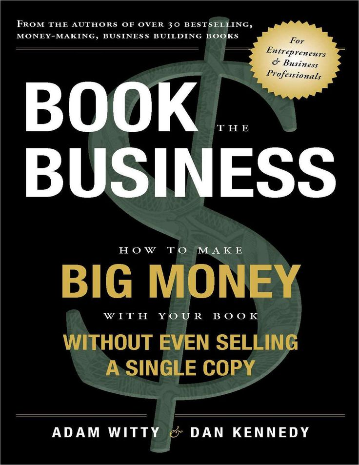 Book The Business:  How To Make BIG MONEY With Your Book Without Even Selling A Single Copy (Valued at $9.99)