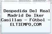http://tecnoautos.com/wp-content/uploads/imagenes/tendencias/thumbs/despedida-del-real-madrid-de-iker-casillas-futbol-eltiempocom.jpg Iker Casillas. Despedida del Real Madrid de Iker Casillas - Fútbol - ELTIEMPO.COM, Enlaces, Imágenes, Videos y Tweets - http://tecnoautos.com/actualidad/iker-casillas-despedida-del-real-madrid-de-iker-casillas-futbol-eltiempocom/