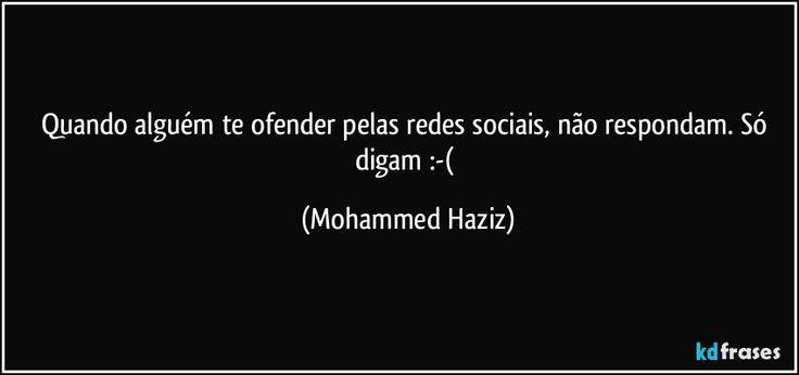 Quando alguém te ofender pelas redes sociais, não respondam. Só digam :-( (Mohammed Haziz)