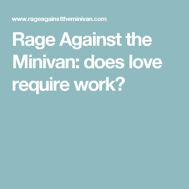 Rage Against the Minivan  does love require work. 25 best images about Parenting on Pinterest