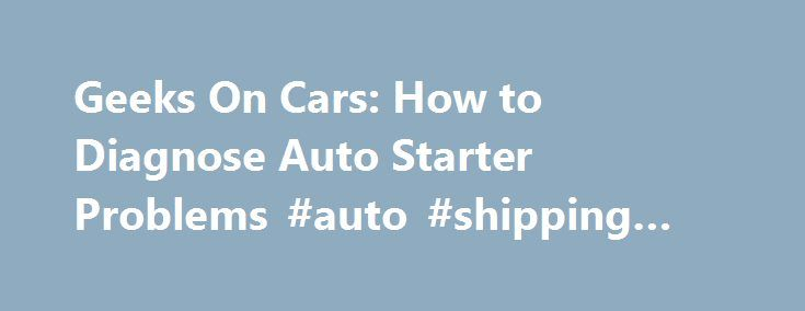 Geeks On Cars: How to Diagnose Auto Starter Problems #auto #shipping #companies http://auto.remmont.com/geeks-on-cars-how-to-diagnose-auto-starter-problems-auto-shipping-companies/  #auto starter # Things Needed Attempt to start your vehicle. If you hear a clicking or buzzing sound, or nothing at all, check the condition of the battery. Place the vehicle in park or neutral with the emergency brake engaged. Raise the hood. Hook a voltmeter to your battery terminals, with the black lead to…