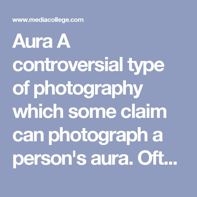 Aura 	  	A controversial type of photography which some claim can photograph a person's aura. Often confused with Kirlian photography.