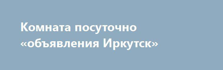 Комната посуточно «объявления Иркутск» http://www.pogruzimvse.ru/doska54/?adv_id=34780  Сдается комната в двухкомнатной квартире в одном из самых красивых районов Москвы. Вокруг очень развитая инфраструктура с множеством магазинов, торговых центров, кинотеатров, ресторанов, кафе, аптек.   Квартира с отличным евро ремонтом, большой кухней и раздельным санузлом. Всегда чистая и гостеприимная атмосфера. Сама комната закрывается на ключ.   Имеется весь набор основной бытовой техники, кухонных…