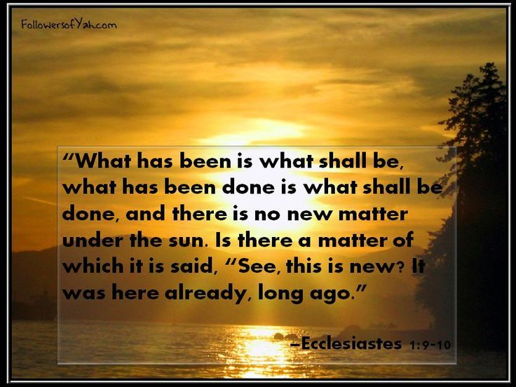 The thing that hath been, it is that which shall be; and that which is done is that which shall be done: and there is no new thing under the sun. 10 Is there any thing whereof it may be said, See, this is new? it hath been already of old time, which was before us. Ecclesiastes 1:9-10