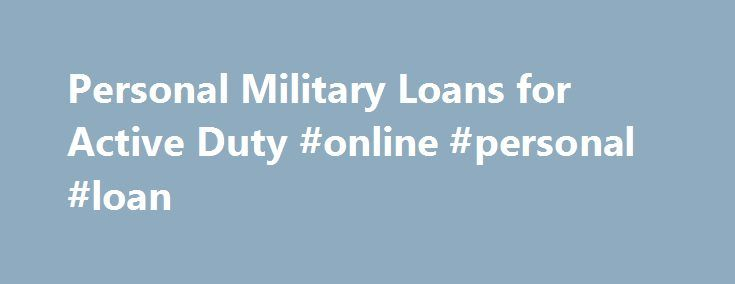 Personal Military Loans for Active Duty #online #personal #loan http://loan.remmont.com/personal-military-loans-for-active-duty-online-personal-loan/  #military personal loans # Personal Military Loans This military loans website is a one-stop shop for all current active duty and US military career retired individuals. We have recently expanded our services to help you find the best military loan for your situation, from $500 bucks all the way to $250,000 for a nice home.…The post Personal…