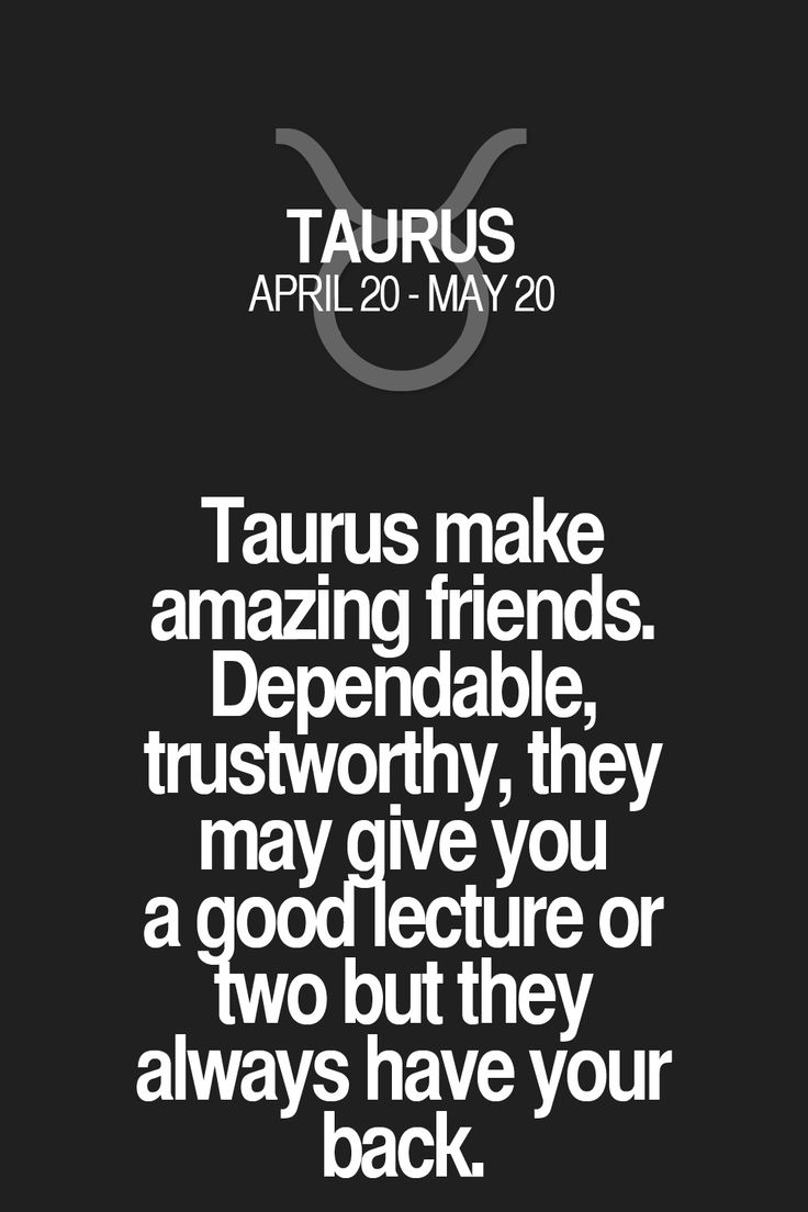 Taurus make amazing friends. Dependable, trustworthy, they may give you a gooMecture or two but they alwaysback have your Taurus | Taurus Quotes | Taurus Zodiac Signs