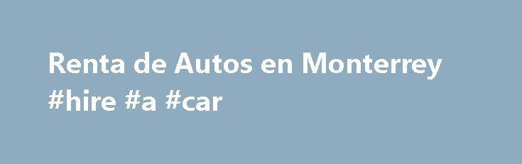 Renta de Autos en Monterrey #hire #a #car http://remmont.com/renta-de-autos-en-monterrey-hire-a-car/  #renta de autos # Renta de autos en Monterrey America Car Rental Descubra porque somos la empresa n mero uno en Renta de Autos en Monterrey. Contamos con servicio de renta de autos en el Aeropuerto Internacional de Monterrey las 24hrs. Reserve con America Car Rental y denos la oportunidad de ofrecerle la renta de veh culos con la mejores tarifas y la mejor flota de Monterrey. Contamos con…