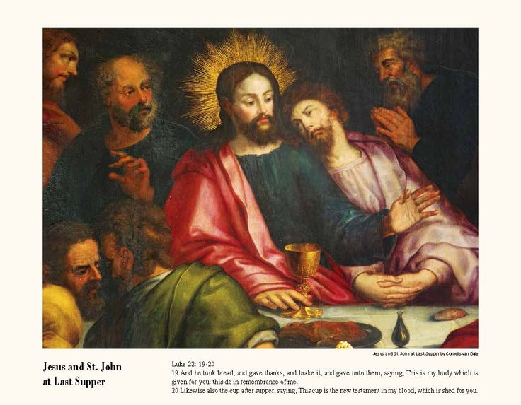 Promotional Wall Calendars 2017 - Catholic Inspirations  Religious Calendar - February  Jesus and St. John at Last Supper  Cornelis van Dale  Luke 22: 19-20 19 And he took bread, and gave thanks, and brake it, and gave unto them, saying, This is my body which is given for you: this do in remembrance of me. 20 Likewise also the cup after supper, saying, This cup is the new testament in my blood, which is shed for you.