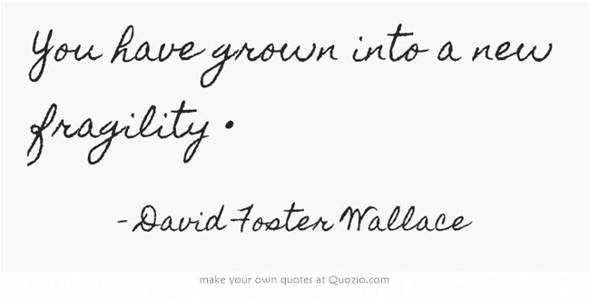 """""""You have grown into a new fragility."""" - David Foster Wallace"""