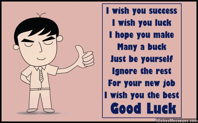 I wish you success I wish you luck I hope you make Many a buck Just be yourself Ignore the rest For your new job I wish you the best Good luck via WishesMessages.com