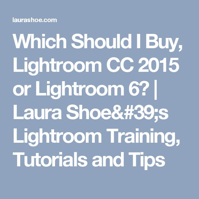 Which Should I Buy, Lightroom CC 2015 or Lightroom 6? | Laura Shoe's Lightroom Training, Tutorials and Tips