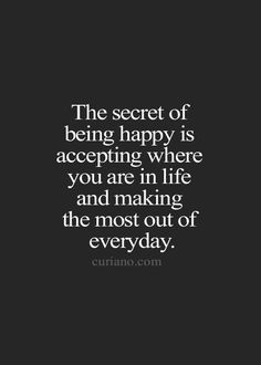 The secret of being happy is accepting where you are in life and making the most out of everyday. .