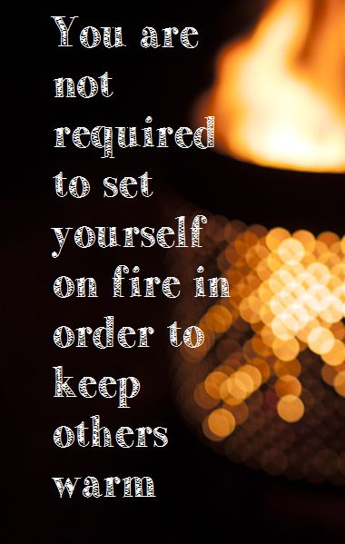 You Are Not Required To Set Yourself On Fire In Order To Keep Others