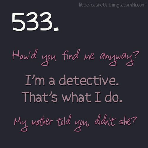 "Writing Prompt: ""How'd you find me anyway?"" ""I'm a detective. That's what I do."" ""My mother told you, didn't she?"""