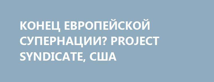КОНЕЦ ЕВРОПЕЙСКОЙ СУПЕРНАЦИИ? PROJECT SYNDICATE, США http://rusdozor.ru/2016/09/22/konec-evropejskoj-supernacii-project-syndicate-ssha/  С тех пор как в 2008 году в еврозоне начался кризис, Евросоюз — в политическом смысле — начал представлять собой межправительственное объединение, прикрытое наднациональными одеждами. Но в ходе подготовки к переговорам о выходе Британии из ЕС стало очевидно, что у ...