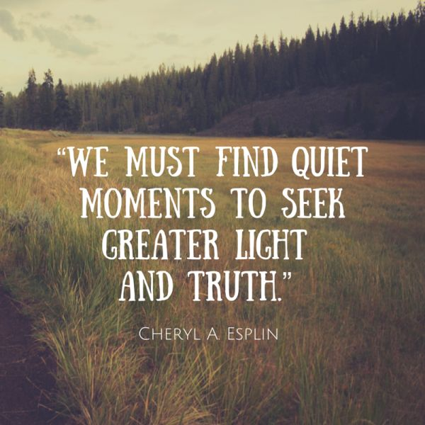 We must find quiet moments to seek greater light and truth. Cheryl A Esplin #ldsconf #WomensSession