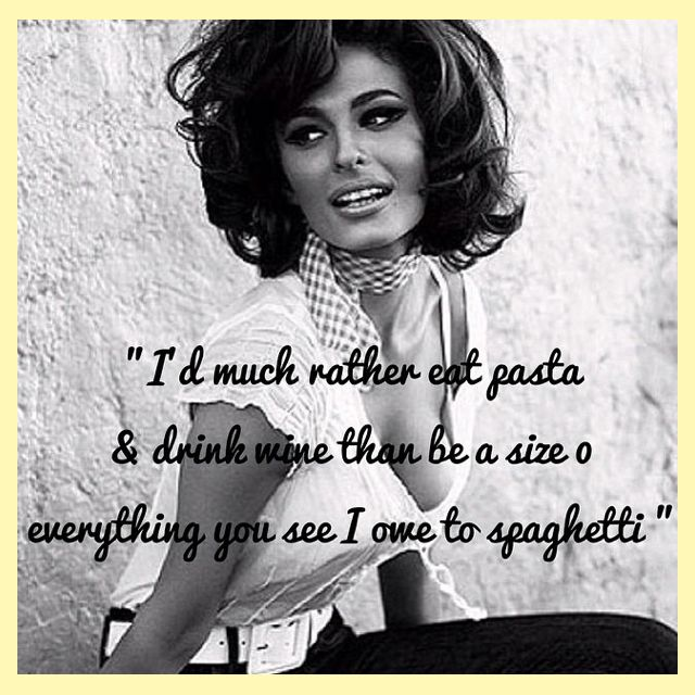 """""""I'd much rather eat pasta and drink wine than be a size 0, everything you see I owe to spaghetti"""""""