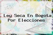 http://tecnoautos.com/wp-content/uploads/imagenes/tendencias/thumbs/ley-seca-en-bogota-por-elecciones.jpg Ley seca. Ley seca en Bogota por elecciones, Enlaces, Imágenes, Videos y Tweets - http://tecnoautos.com/actualidad/ley-seca-ley-seca-en-bogota-por-elecciones/