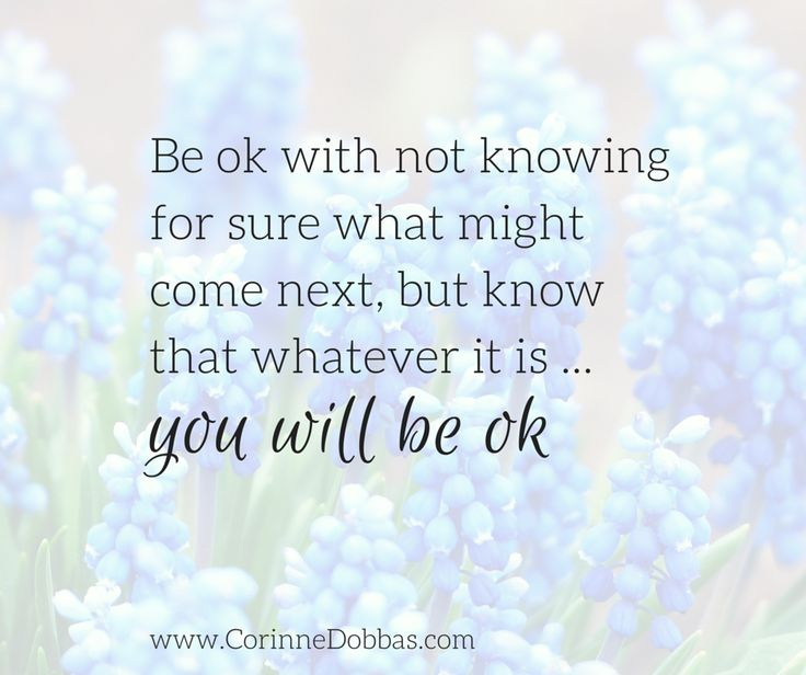 Be ok with not knowing for sure what will come next, but know that whatever it is ... you will be ok xxo