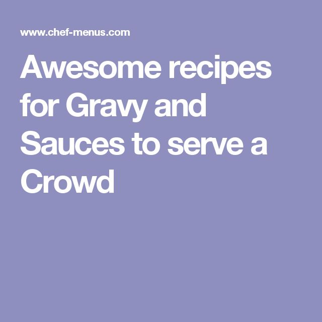 Awesome recipes for Gravy and Sauces to serve a Crowd