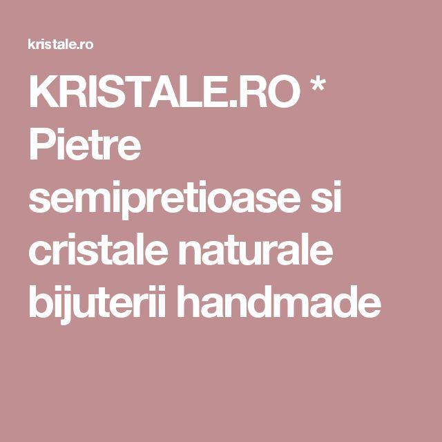 KRISTALE.RO * Pietre semipretioase si cristale naturale bijuterii handmade
