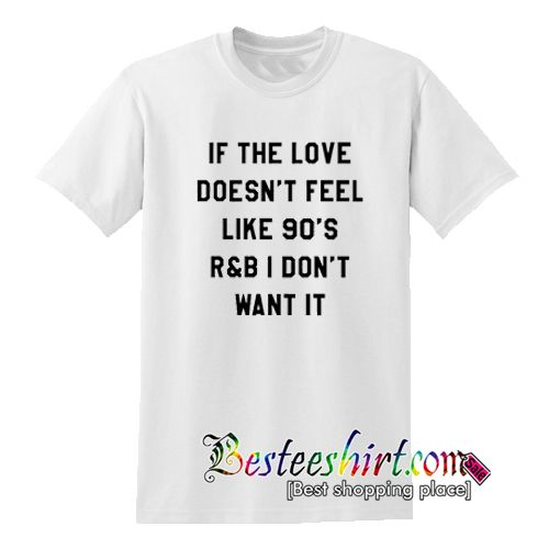 If The Love Doesn't Feel Like 90s R&B T-Shirt from besteeshirt.com This t-shirt is Made To Order, one by one printed so we can control the quality.