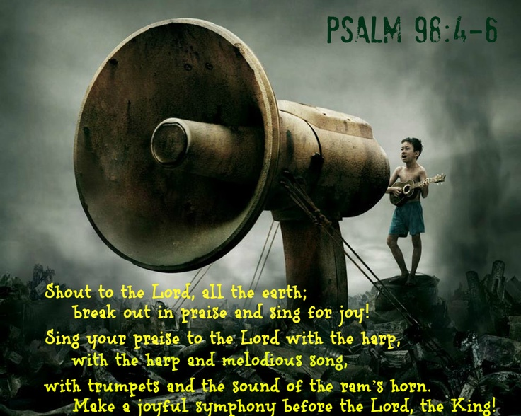 psalm 98:4   Love this!