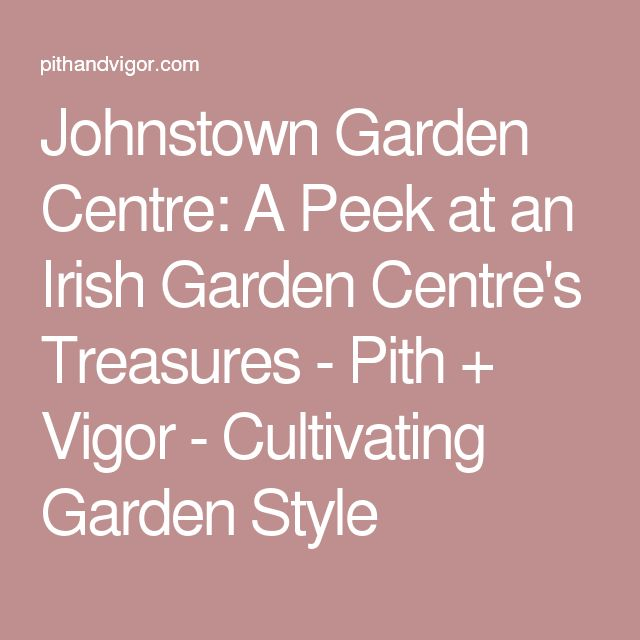 Johnstown Garden Centre: A Peek at an Irish Garden Centre's Treasures - Pith + Vigor - Cultivating Garden Style