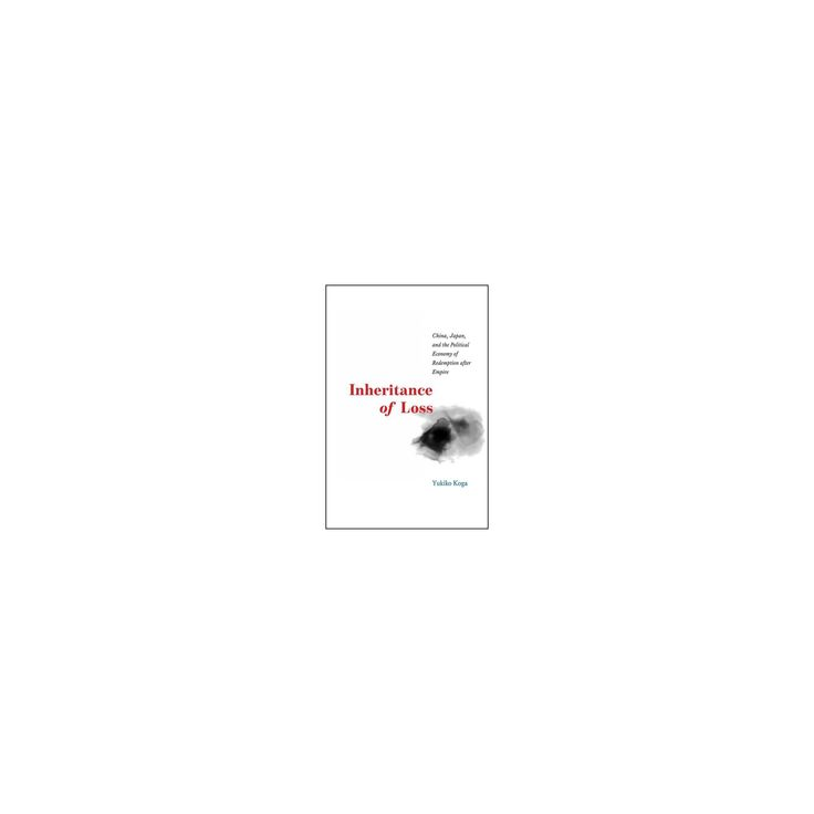 Inheritance of Loss : China, Japan, and the Political Economy of Redemption After Empire (Paperback)