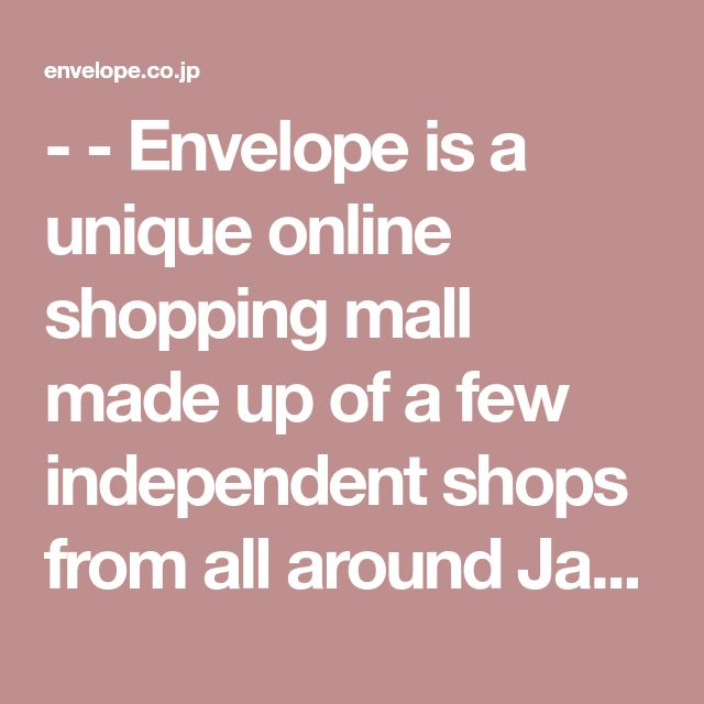 - - Envelope is a unique online shopping mall made up of a few independent shops from all around Japan.