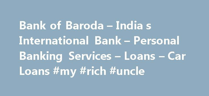 Bank of Baroda – India s International Bank – Personal Banking Services – Loans – Car Loans #my #rich #uncle http://loan.remmont.com/bank-of-baroda-india-s-international-bank-personal-banking-services-loans-car-loans-my-rich-uncle/  #car loan # Baroda Car Loan In today's fast paced world, a vehicle is but a necessity. Yet other expenses and plans in life take priority and the dream of owning a car takes a back seat. Whether as a comfortable and dependable means of transport or as a status…