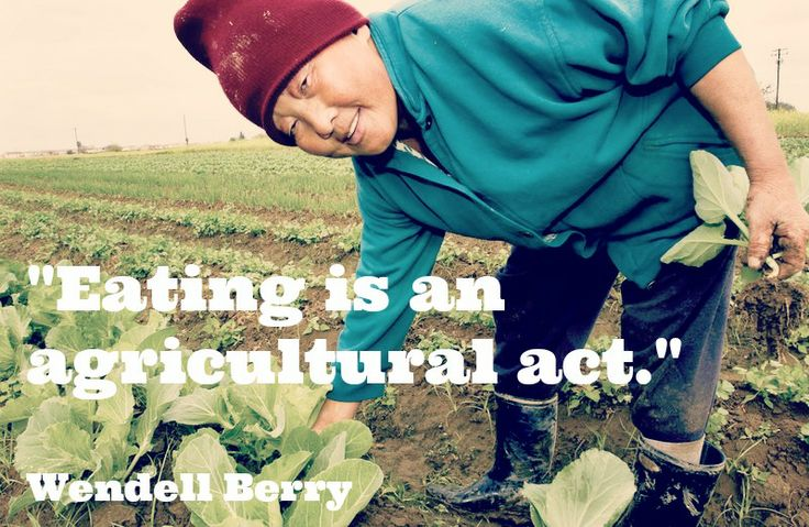"""""""Eating is an agricultural act."""" - Wendell Berry"""
