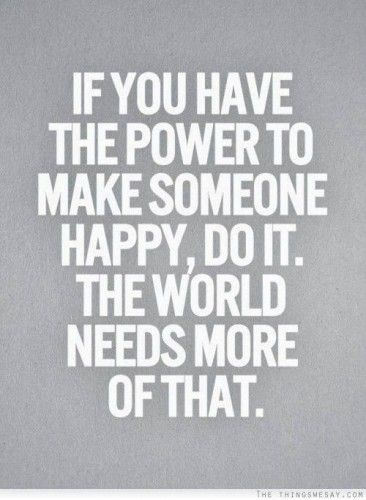 if you have the power to make someone happy, do it, the world needs more of that. quotes