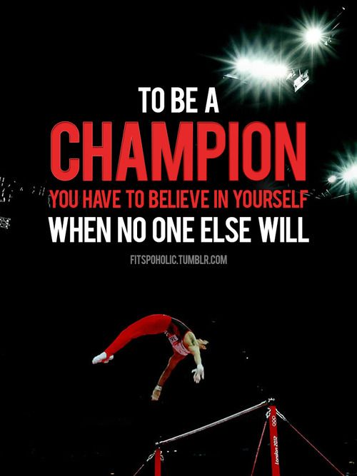 To be a champion you have to believe in yourself when no one else will.