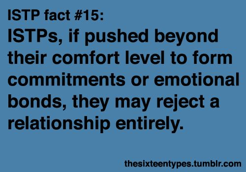 Annnd this is why I will never be involved with an ISTP again.  But they make awesome friends! :)