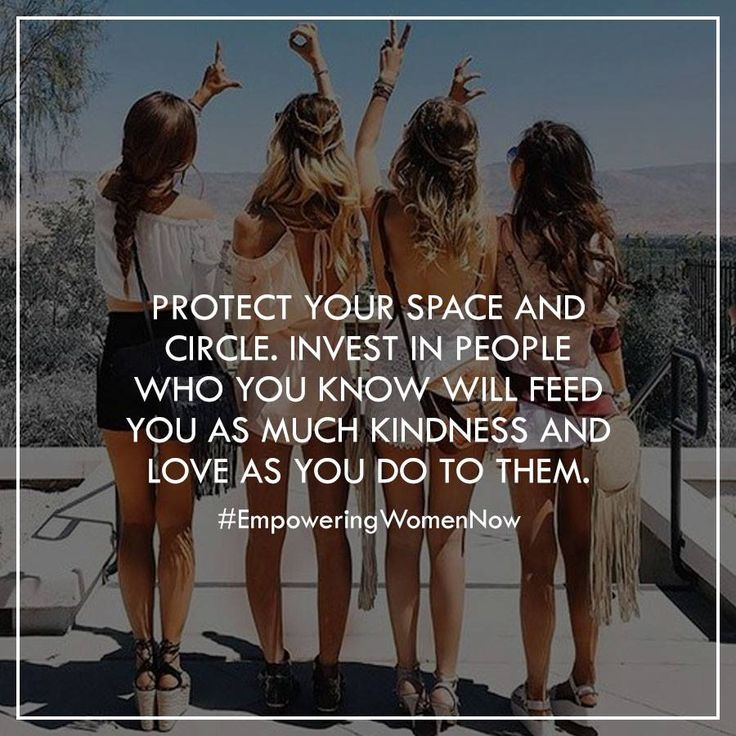 Protect your space and circle. Invest in people who love you…