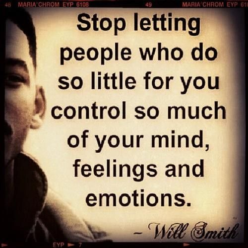 Stop letting people who do so little for you control so much of your mind, feelings and emotions