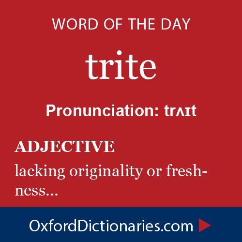 trite (adjective): (Of a remark or idea) lacking originality or freshness; dull on account of overuse. Word of the Day for October 9th, 2014 #WOTD #WordoftheDay #trite