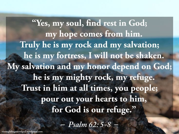 """""""Yes, my soul, find rest in God;     my hope comes from him. Truly he is my rock and my salvation;     he is my fortress, I will not be shaken. My salvation and my honor depend on God;     he is my mighty rock, my refuge. Trust in him at all times, you people;     pour out your hearts to him,     for God is our refuge."""" – Psalm 62: 5-8 #Christianity #bible #biblequotes #psalm62 #psalm62_5_8 #godsword"""