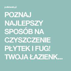 POZNAJ NAJLEPSZY SPOSÓB NA CZYSZCZENIE PŁYTEK I FUG! TWOJA ŁAZIENKA BĘDZIE LŚNIĆ CZYSTOŚCIĄ!   Portal dla kobiet Polkiweb.pl