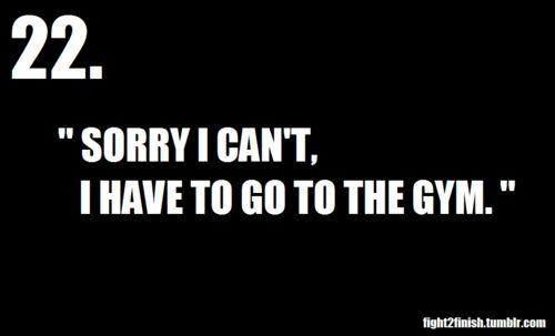 "This is my life, but really it's like ""sorry I can't I'm going to choose to do my work out"" I love my work outs and I don't see them as something I HAVE to do, it's something I LOVE to do."