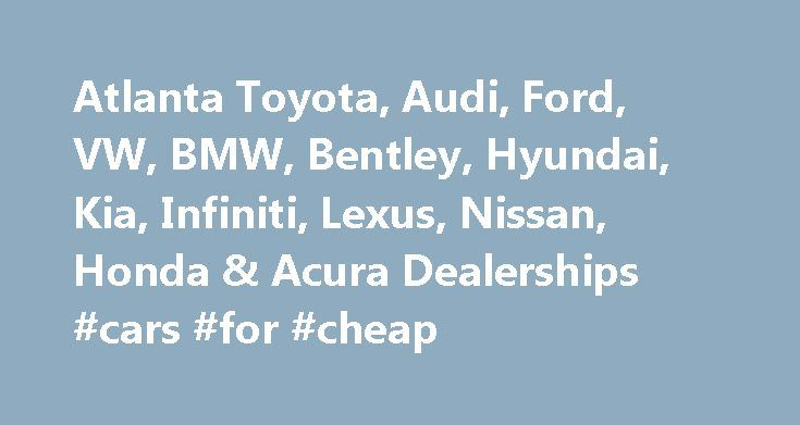 Atlanta Toyota, Audi, Ford, VW, BMW, Bentley, Hyundai, Kia, Infiniti, Lexus, Nissan, Honda & Acura Dealerships #cars #for #cheap http://cars.remmont.com/atlanta-toyota-audi-ford-vw-bmw-bentley-hyundai-kia-infiniti-lexus-nissan-honda-acura-dealerships-cars-for-cheap/  #cars dealers # Atlanta New & Used BMW, Bentley, Volkswagen, Hyundai, Kia, Infiniti, Lexus, Nissan, Toyota, Honda & Acura Dealers – Nalley Automotive If you are in the market for an Infiniti, Lexus, Nissan, Toyota, Honda or…