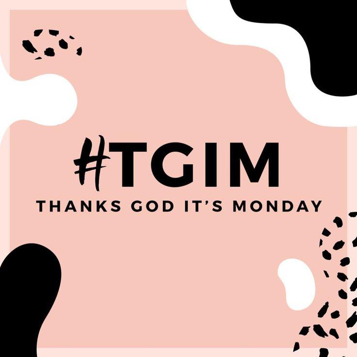 #TGIM   thanks god it's monday