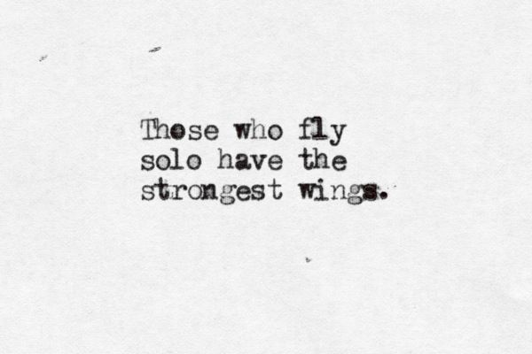 Those Who Fly Solo Have The Strongest Wings Quote Quotes
