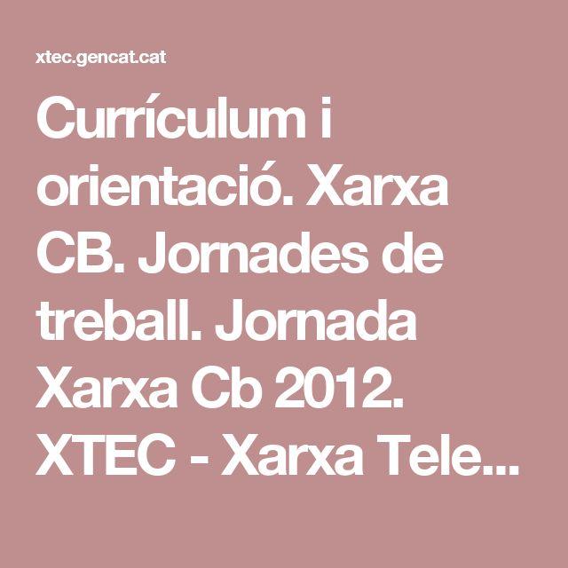 Currículum i orientació. Xarxa CB. Jornades de treball. Jornada Xarxa Cb 2012. XTEC - Xarxa Telemàtica Educativa de Catalunya