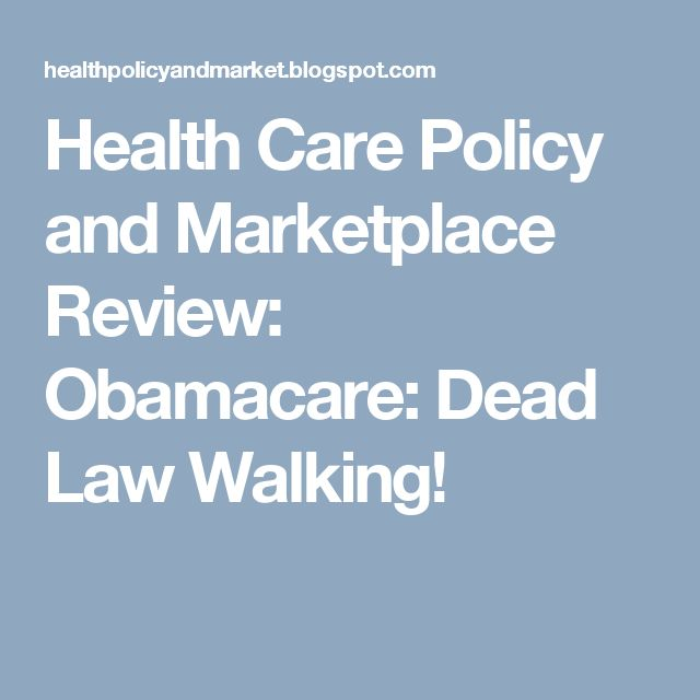 Health Care Policy and Marketplace Review: Obamacare: Dead Law Walking!