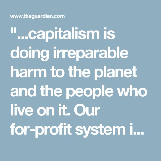 """""""...capitalism is doing irreparable harm to the planet and the people who live on it. Our for-profit system is increasingly viewed as a zero sum game in which ecological destruction, climate change, and rising inequality are firmly linked to the rapacious behavior of multi-national corporations."""