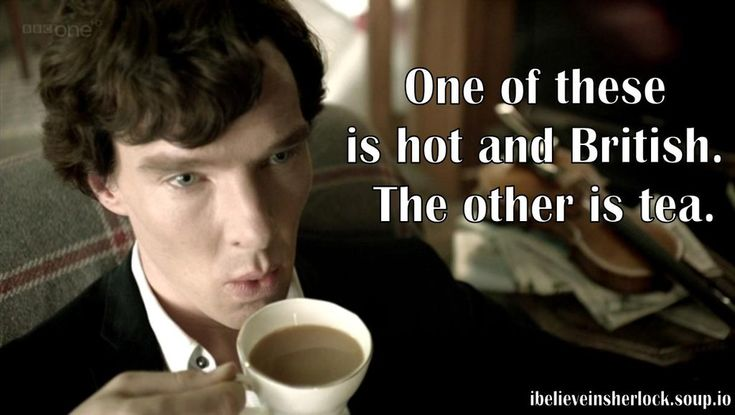one of these is hot and British.  the other is tea.  benedict cumberbatch lurve