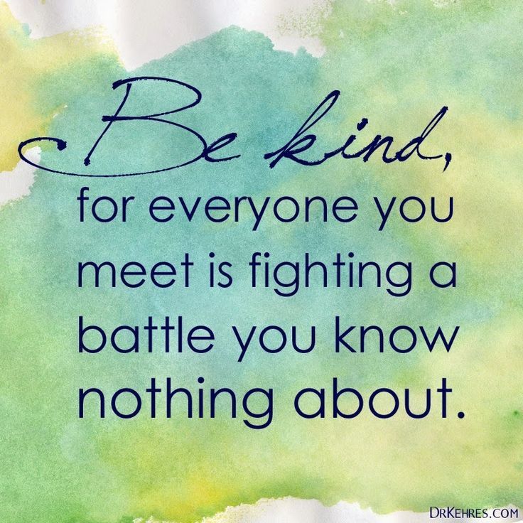 """be kind, for everyone you meet is fighting a battle you know nothing about"""